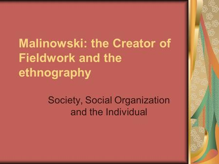 Malinowski: the Creator of Fieldwork and the ethnography Society, Social Organization and the Individual.