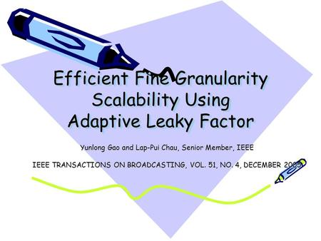 Efficient Fine Granularity Scalability Using Adaptive Leaky Factor Yunlong Gao and Lap-Pui Chau, Senior Member, IEEE IEEE TRANSACTIONS ON BROADCASTING,