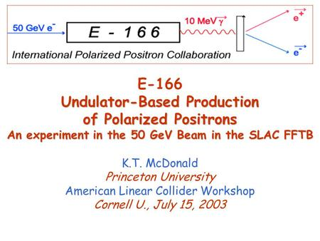 Undulator-Based Production of Polarized Positrons An experiment in the 50 GeV Beam in the SLAC FFTB E-166 Undulator-Based Production of Polarized Positrons.