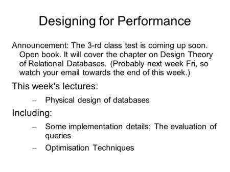Designing for Performance Announcement: The 3-rd class test is coming up soon. Open book. It will cover the chapter on Design Theory of Relational Databases.