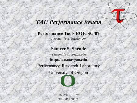 Performance Tools BOF, SC'07 5:30pm – 7pm, Tuesday, A9 Sameer S. Shende  Performance Research Laboratory University.