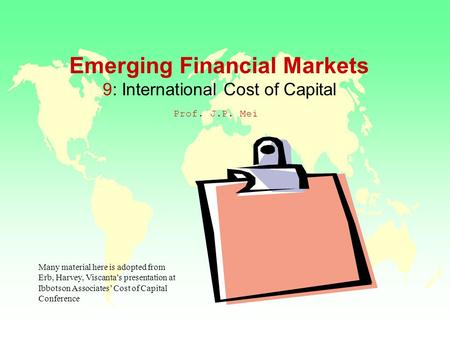 Emerging Financial Markets 9: International Cost of Capital Prof. J.P. Mei Many material here is adopted from Erb, Harvey, Viscanta's presentation at Ibbotson.