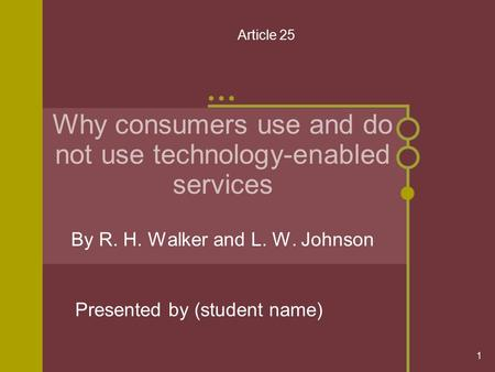 1 Why consumers use and do not use technology-enabled services By R. H. Walker and L. W. Johnson Presented by (student name) Article 25.