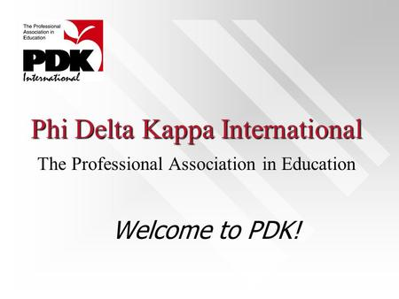 Phi Delta Kappa International Welcome to PDK! The Professional Association in Education.