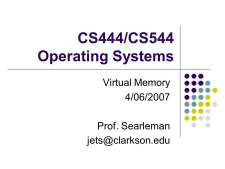 CS444/CS544 Operating Systems Virtual Memory 4/06/2007 Prof. Searleman