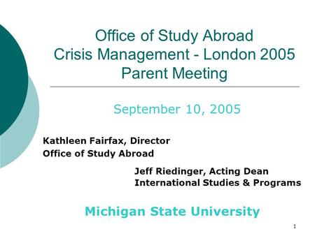 1 Office of Study Abroad Crisis Management - London 2005 Parent Meeting Jeff Riedinger, Acting Dean International Studies & Programs September 10, 2005.
