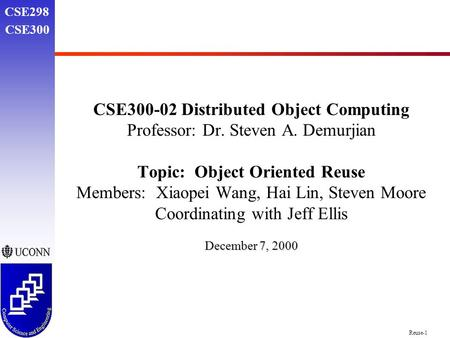 Reuse-1 CSE298 CSE300 CSE300-02 Distributed Object Computing Professor: Dr. Steven A. Demurjian Topic: Object Oriented Reuse Members: Xiaopei Wang, Hai.