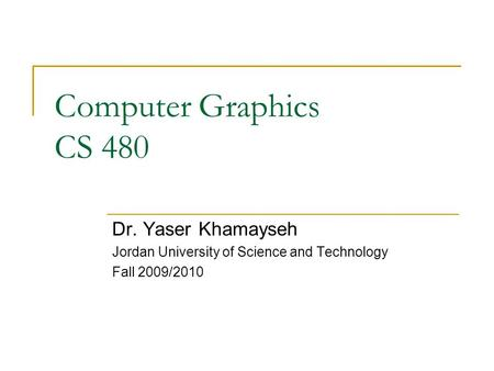 Computer Graphics CS 480 Dr. Yaser Khamayseh Jordan University of Science and Technology Fall 2009/2010.