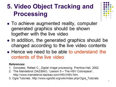 1 5. Video Object Tracking and Processing To achieve augmented reality, computer generated graphics should be shown together with the live video In addition,