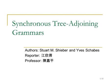 1/15 Synchronous Tree-Adjoining Grammars Authors: Stuart M. Shieber and Yves Schabes Reporter: 江欣倩 Professor: 陳嘉平.