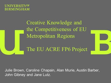 Creative Knowledge and the Competitiveness of EU Metropolitan Regions The EU ACRE FP6 Project Julie Brown, Caroline Chapain, Alan Murie, Austin Barber,