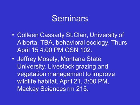 Seminars Colleen Cassady St.Clair, University of Alberta. TBA, behavioral ecology. Thurs April 15 4:00 PM OSN 102. Jeffrey Mosely, Montana State University.