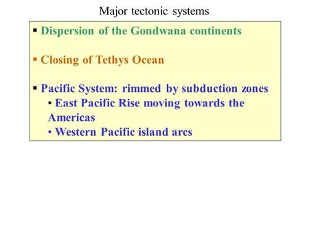 Dispersion of the Gondwana continents  Closing of Tethys Ocean  Pacific System: rimmed by subduction zones East Pacific Rise moving towards the Americas.