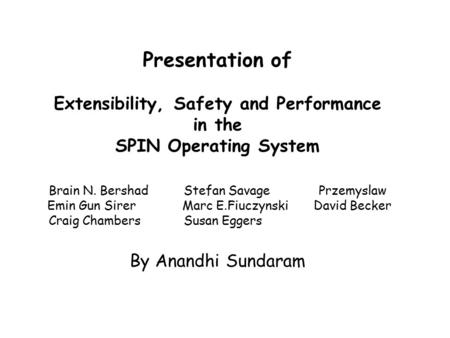 Presentation of Extensibility, Safety and Performance in the SPIN Operating System Brain N. BershadStefan SavagePrzemyslaw Emin Gun Sirer Marc E.FiuczynskiDavid.