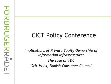 CICT Policy Conference Implications of Private Equity Ownership of Information Infrastructure: The case of TDC Grit Munk, Danish Consumer Council.