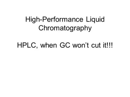 High-Performance Liquid Chromatography HPLC, when GC won't cut it!!!