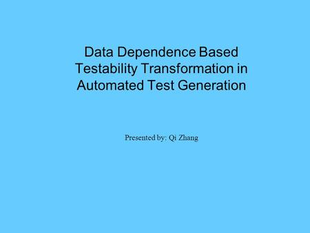 Data Dependence Based Testability Transformation in Automated Test Generation Presented by: Qi Zhang.