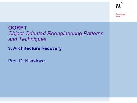OORPT Object-Oriented Reengineering Patterns and Techniques 9. Architecture Recovery Prof. O. Nierstrasz.