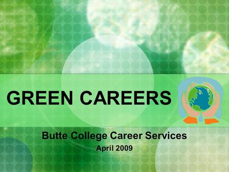 GREEN CAREERS Butte College Career Services April 2009.