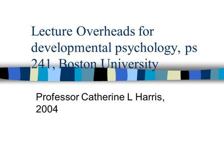 Lecture Overheads for developmental psychology, ps 241, Boston University Professor Catherine L Harris, 2004.