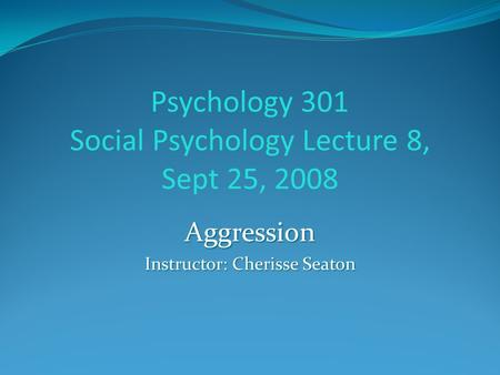 Psychology 301 Social Psychology Lecture 8, Sept 25, 2008 Aggression Instructor: Cherisse Seaton.