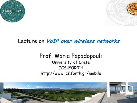 1 Prof. Maria Papadopouli University of Crete ICS-FORTH  Lecture on VoIP over wireless networks.