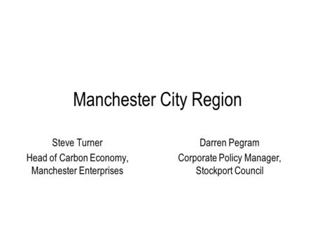 Manchester City Region Steve Turner Head of Carbon Economy, Manchester Enterprises Darren Pegram Corporate Policy Manager, Stockport Council.