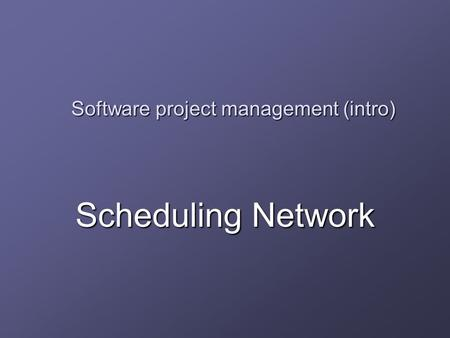 Software project management (intro) Scheduling Network.
