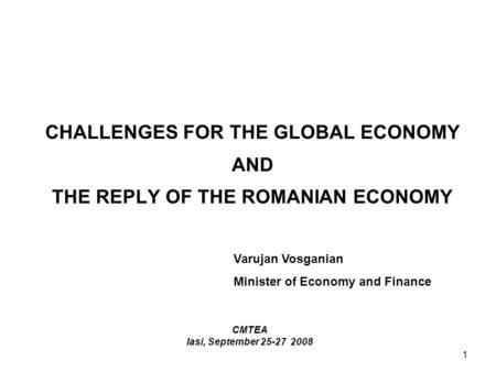 1 CHALLENGES FOR THE GLOBAL ECONOMY AND THE REPLY OF THE ROMANIAN ECONOMY CMTEA Iasi, September 25-27 2008 Varujan Vosganian Minister of Economy and Finance.