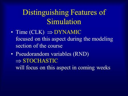 Distinguishing Features of Simulation Time (CLK)  DYNAMIC focused on this aspect during the modeling section of the course Pseudorandom variables (RND)
