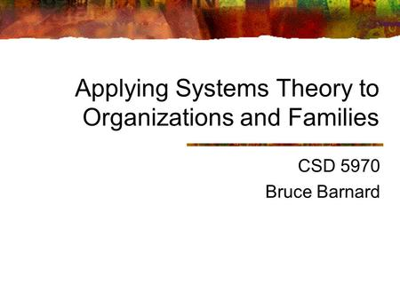 Applying Systems Theory to Organizations and Families CSD 5970 Bruce Barnard.