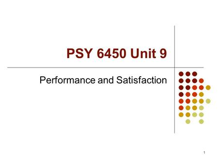 1 PSY 6450 Unit 9 Performance and Satisfaction. 2 Schedule Exam (35 points) Monday, 12/03, ONLY ONE LECT Measurement project due: Monday 12/03 if you.