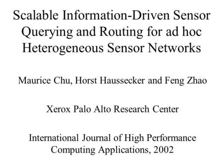 Scalable Information-Driven Sensor Querying and Routing for ad hoc Heterogeneous Sensor Networks Maurice Chu, Horst Haussecker and Feng Zhao Xerox Palo.