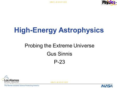 U N C L A S S I F I E D High-Energy Astrophysics Probing the Extreme Universe Gus Sinnis P-23.