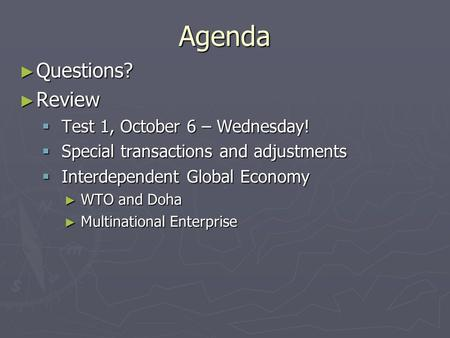 Agenda ► Questions? ► Review  Test 1, October 6 – Wednesday!  Special transactions and adjustments  Interdependent Global Economy ► WTO and Doha ► Multinational.