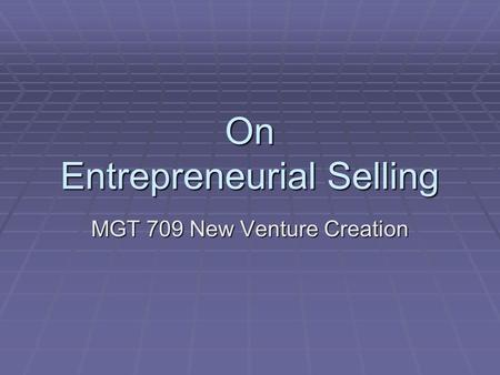 On Entrepreneurial Selling MGT 709 New Venture Creation.