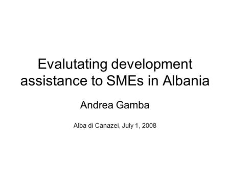 Evalutating development assistance to SMEs in Albania Andrea Gamba Alba di Canazei, July 1, 2008.