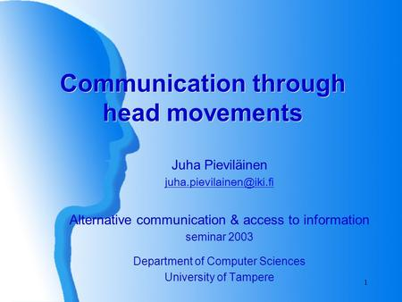 1 Communication through head movements Juha Pieviläinen Alternative communication & access to information seminar 2003 Department.