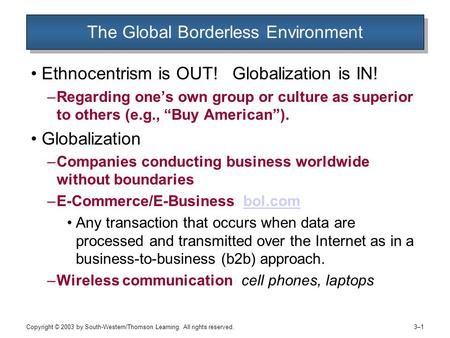 Copyright © 2003 by South-Western/Thomson Learning. All rights reserved. 3–13–1 The Global Borderless Environment Ethnocentrism is OUT! Globalization is.