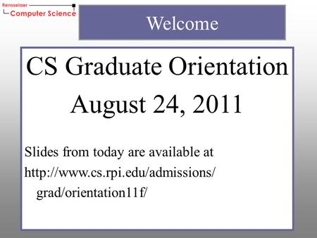 CS Graduate Orientation August 24, 2011 Slides from today are available at  grad/orientation11f/ Welcome.