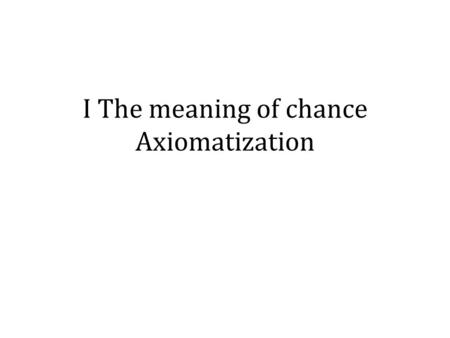 I The meaning of chance Axiomatization. E Plurbus Unum.