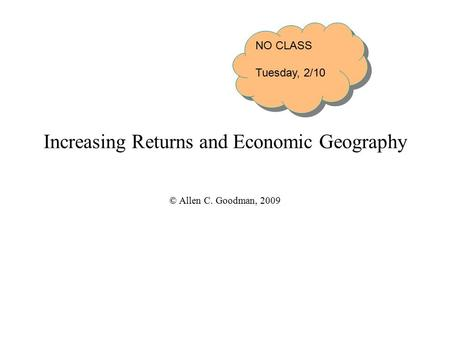 Increasing Returns and Economic Geography © Allen C. Goodman, 2009 NO CLASS Tuesday, 2/10 NO CLASS Tuesday, 2/10.