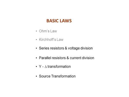 BASIC LAWS Ohm's Law Kirchhoff's Law Series resistors & voltage division Parallel resistors & current division Source Transformation Y -  transformation.