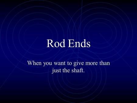 Rod Ends When you want to give more than just the shaft.