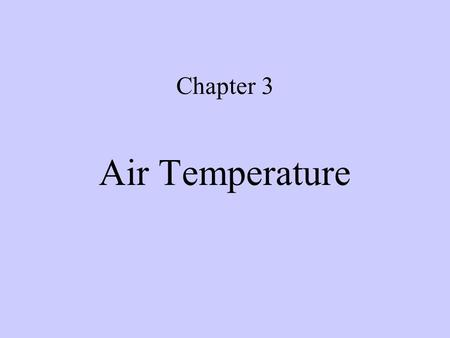 Chapter 3 Air Temperature Introduction Temperature –the measure of sensible heat of a substance, or –Typically measured or observed at 4 feet above the.