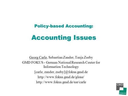 Policy-based Accounting: Accounting Issues Georg Carle, Sebastian Zander, Tanja Zseby GMD FOKUS - German National Research Center for Information Technology.
