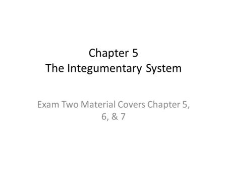 Chapter 5 The Integumentary System Exam Two Material Covers Chapter 5, 6, & 7.