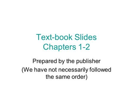Text-book Slides Chapters 1-2 Prepared by the publisher (We have not necessarily followed the same order)