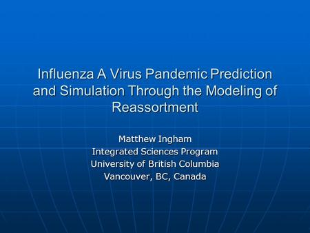 Influenza A Virus Pandemic Prediction and Simulation Through the Modeling of Reassortment Matthew Ingham Integrated Sciences Program University of British.