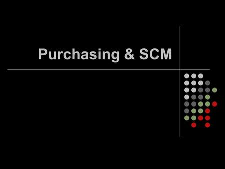 "Purchasing & SCM. Purchasing ""Musts"" Right ""stuff"" Right price Right quality Right quantity Right time Right place Right source (?)"